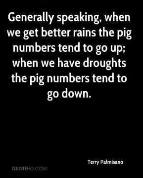 Terry Palmisano  - Generally speaking, when we get better rains the pig numbers tend to go up; when we have droughts the pig numbers tend to go down.