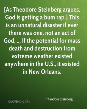Theodore Steinberg  - [As Theodore Steinberg argues, God is getting a bum rap.] This is an unnatural disaster if ever there was one, not an act of God, ... If the potential for mass death and destruction from extreme weather existed anywhere in the U.S., it existed in New Orleans.