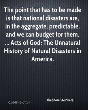 Theodore Steinberg  - The point that has to be made is that national disasters are, in the aggregate, predictable, and we can budget for them, ... Acts of God: The Unnatural History of Natural Disasters in America.