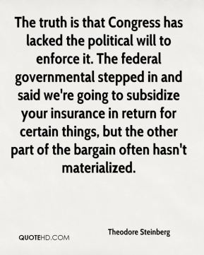 Theodore Steinberg  - The truth is that Congress has lacked the political will to enforce it. The federal governmental stepped in and said we're going to subsidize your insurance in return for certain things, but the other part of the bargain often hasn't materialized.