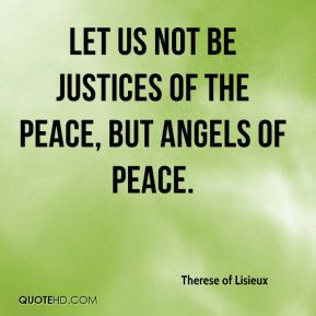 Therese of Lisieux  - Let us not be justices of the peace, but angels of peace.