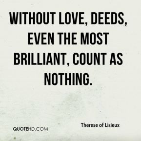 Therese of Lisieux  - Without love, deeds, even the most brilliant, count as nothing.