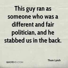 Thom Lynch  - This guy ran as someone who was a different and fair politician, and he stabbed us in the back.