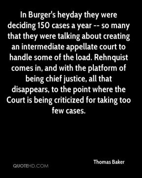 Thomas Baker  - In Burger's heyday they were deciding 150 cases a year -- so many that they were talking about creating an intermediate appellate court to handle some of the load. Rehnquist comes in, and with the platform of being chief justice, all that disappears, to the point where the Court is being criticized for taking too few cases.