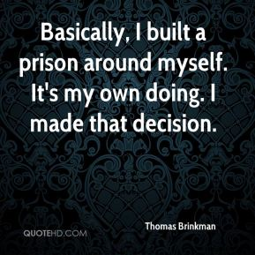 Thomas Brinkman  - Basically, I built a prison around myself. It's my own doing. I made that decision.