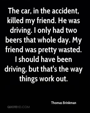 Thomas Brinkman  - The car, in the accident, killed my friend. He was driving. I only had two beers that whole day. My friend was pretty wasted. I should have been driving, but that's the way things work out.