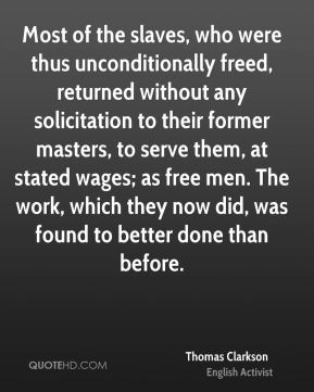 Thomas Clarkson - Most of the slaves, who were thus unconditionally freed, returned without any solicitation to their former masters, to serve them, at stated wages; as free men. The work, which they now did, was found to better done than before.