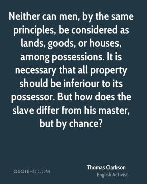 Thomas Clarkson - Neither can men, by the same principles, be considered as lands, goods, or houses, among possessions. It is necessary that all property should be inferiour to its possessor. But how does the slave differ from his master, but by chance?