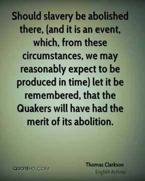 Thomas Clarkson - Should slavery be abolished there, (and it is an event, which, from these circumstances, we may reasonably expect to be produced in time) let it be remembered, that the Quakers will have had the merit of its abolition.
