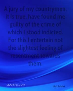 A jury of my countrymen, it is true, have found me guilty of the crime of which I stood indicted. For this I entertain not the slightest feeling of resentment towards them.
