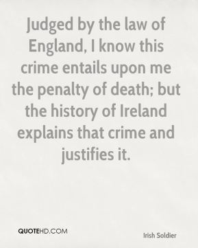 Thomas Francis Meagher - Judged by the law of England, I know this crime entails upon me the penalty of death; but the history of Ireland explains that crime and justifies it.