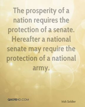 Thomas Francis Meagher - The prosperity of a nation requires the protection of a senate. Hereafter a national senate may require the protection of a national army.