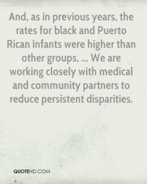 And, as in previous years, the rates for black and Puerto Rican infants were higher than other groups, ... We are working closely with medical and community partners to reduce persistent disparities.