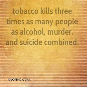 Thomas Frieden  - tobacco kills three times as many people as alcohol, murder, and suicide combined.