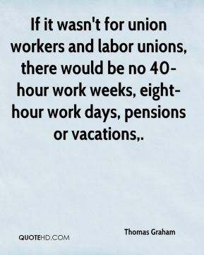 Thomas Graham  - If it wasn't for union workers and labor unions, there would be no 40-hour work weeks, eight-hour work days, pensions or vacations.