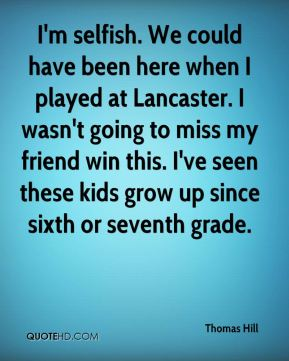 Thomas Hill  - I'm selfish. We could have been here when I played at Lancaster. I wasn't going to miss my friend win this. I've seen these kids grow up since sixth or seventh grade.