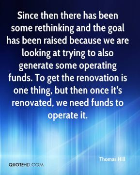 Thomas Hill  - Since then there has been some rethinking and the goal has been raised because we are looking at trying to also generate some operating funds. To get the renovation is one thing, but then once it's renovated, we need funds to operate it.