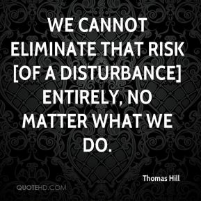 Thomas Hill  - we cannot eliminate that risk [of a disturbance] entirely, no matter what we do.