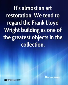 Thomas Krens  - It's almost an art restoration. We tend to regard the Frank Lloyd Wright building as one of the greatest objects in the collection.
