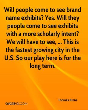 Thomas Krens  - Will people come to see brand name exhibits? Yes. Will they people come to see exhibits with a more scholarly intent? We will have to see, ... This is the fastest growing city in the U.S. So our play here is for the long term.
