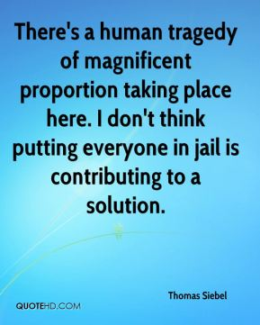 Thomas Siebel  - There's a human tragedy of magnificent proportion taking place here. I don't think putting everyone in jail is contributing to a solution.
