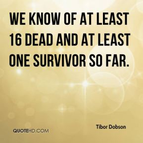 Tibor Dobson  - We know of at least 16 dead and at least one survivor so far.