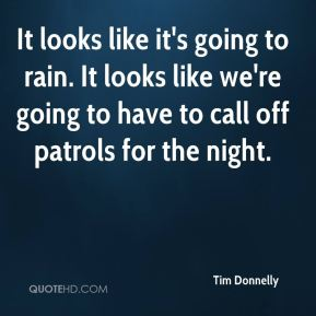 Tim Donnelly  - It looks like it's going to rain. It looks like we're going to have to call off patrols for the night.