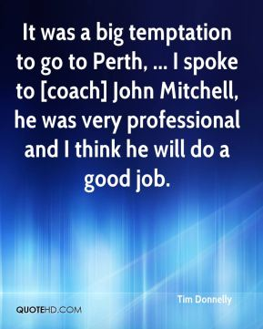 Tim Donnelly  - It was a big temptation to go to Perth, ... I spoke to [coach] John Mitchell, he was very professional and I think he will do a good job.