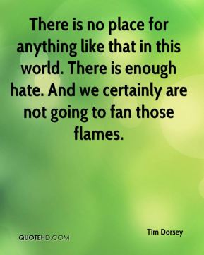 There is no place for anything like that in this world. There is enough hate. And we certainly are not going to fan those flames.
