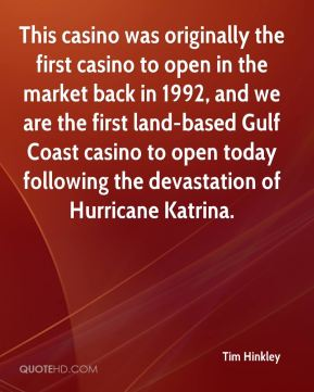 Tim Hinkley  - This casino was originally the first casino to open in the market back in 1992, and we are the first land-based Gulf Coast casino to open today following the devastation of Hurricane Katrina.