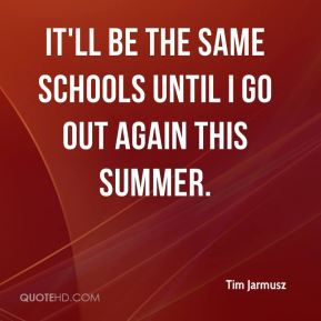 Tim Jarmusz  - It'll be the same schools until I go out again this summer.