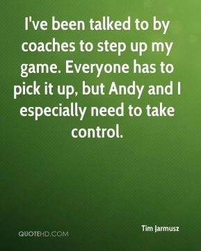 Tim Jarmusz  - I've been talked to by coaches to step up my game. Everyone has to pick it up, but Andy and I especially need to take control.