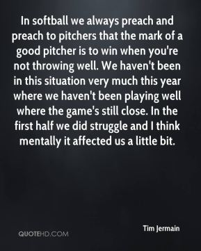 Tim Jermain  - In softball we always preach and preach to pitchers that the mark of a good pitcher is to win when you're not throwing well. We haven't been in this situation very much this year where we haven't been playing well where the game's still close. In the first half we did struggle and I think mentally it affected us a little bit.