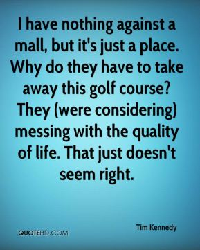 Tim Kennedy  - I have nothing against a mall, but it's just a place. Why do they have to take away this golf course? They (were considering) messing with the quality of life. That just doesn't seem right.