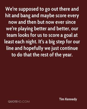 Tim Kennedy  - We're supposed to go out there and hit and bang and maybe score every now and then but now ever since we're playing better and better, our team looks for us to score a goal at least each night. It's a big step for our line and hopefully we just continue to do that the rest of the year.