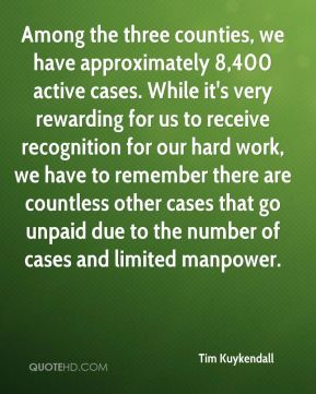 Tim Kuykendall  - Among the three counties, we have approximately 8,400 active cases. While it's very rewarding for us to receive recognition for our hard work, we have to remember there are countless other cases that go unpaid due to the number of cases and limited manpower.