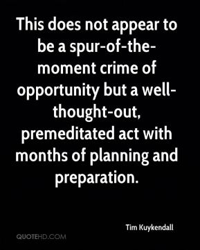 Tim Kuykendall  - This does not appear to be a spur-of-the-moment crime of opportunity but a well-thought-out, premeditated act with months of planning and preparation.