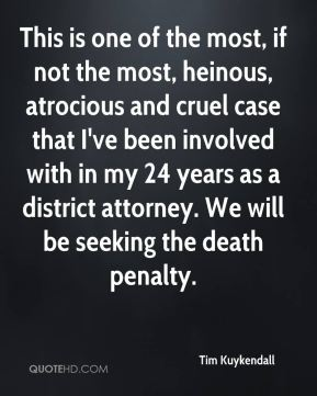 Tim Kuykendall  - This is one of the most, if not the most, heinous, atrocious and cruel case that I've been involved with in my 24 years as a district attorney. We will be seeking the death penalty.