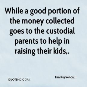 Tim Kuykendall  - While a good portion of the money collected goes to the custodial parents to help in raising their kids.