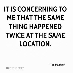 Tim Manning  - It is concerning to me that the same thing happened twice at the same location.