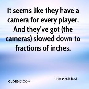 Tim McClelland  - It seems like they have a camera for every player. And they've got (the cameras) slowed down to fractions of inches.
