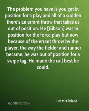 Tim McClelland  - The problem you have is you get in position for a play and all of a sudden there's an errant throw that takes us out of position. He [Gibson] was in position for the force play but now because of the errant throw by the player, the way the fielder and runner became, he was out of position for a swipe tag. He made the call best he could.