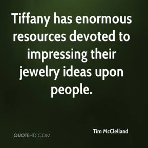 Tim McClelland  - Tiffany has enormous resources devoted to impressing their jewelry ideas upon people.
