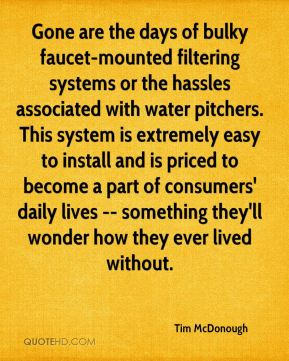 Gone are the days of bulky faucet-mounted filtering systems or the hassles associated with water pitchers. This system is extremely easy to install and is priced to become a part of consumers' daily lives -- something they'll wonder how they ever lived without.