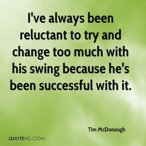 I've always been reluctant to try and change too much with his swing because he's been successful with it.