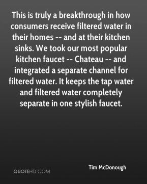 Tim McDonough  - This is truly a breakthrough in how consumers receive filtered water in their homes -- and at their kitchen sinks. We took our most popular kitchen faucet -- Chateau -- and integrated a separate channel for filtered water. It keeps the tap water and filtered water completely separate in one stylish faucet.