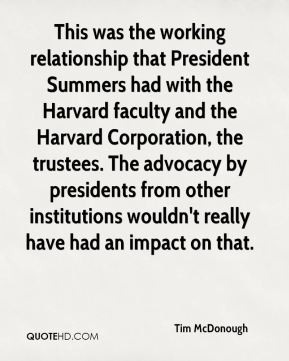 Tim McDonough  - This was the working relationship that President Summers had with the Harvard faculty and the Harvard Corporation, the trustees. The advocacy by presidents from other institutions wouldn't really have had an impact on that.