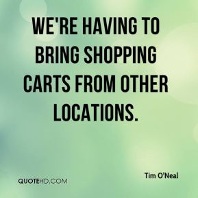 Tim O'Neal  - We're having to bring shopping carts from other locations.