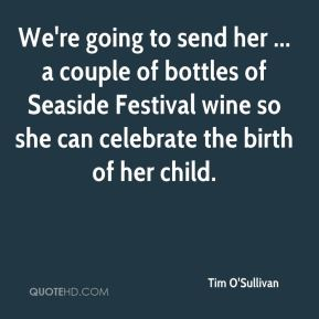 Tim O'Sullivan  - We're going to send her ... a couple of bottles of Seaside Festival wine so she can celebrate the birth of her child.