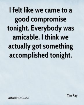 Tim Ray  - I felt like we came to a good compromise tonight. Everybody was amicable. I think we actually got something accomplished tonight.